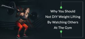 why you should not DIY weight lifting by watching others at the gym